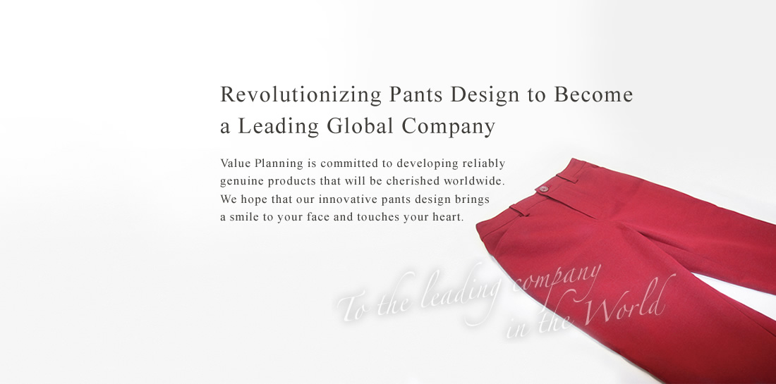 Focusing on pants to become the world's leading company.We will be particular about manufacturing genuine articles loved throughout the world, and will strive to deliver smiles to more and more customers through our pants.